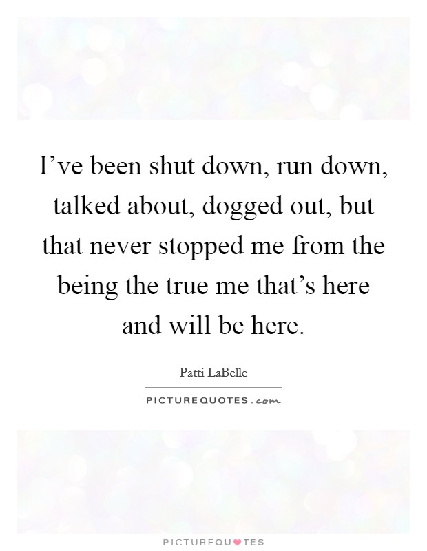 I've been shut down, run down, talked about, dogged out, but that never stopped me from the being the true me that's here and will be here Picture Quote #1