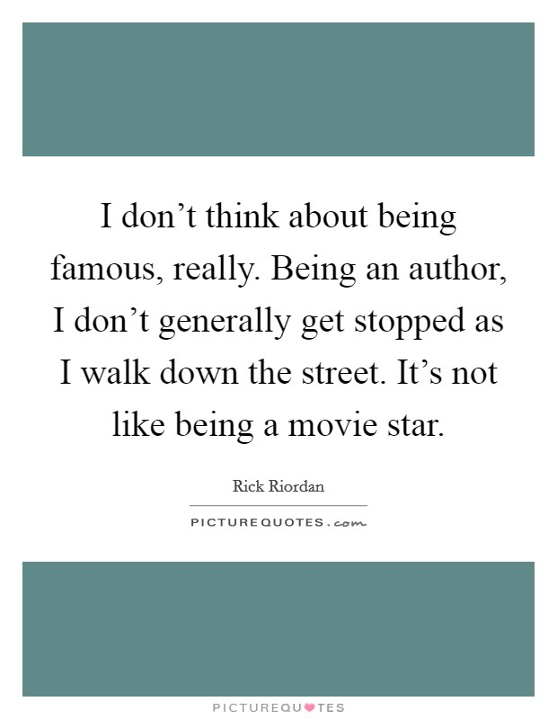 I don't think about being famous, really. Being an author, I don't generally get stopped as I walk down the street. It's not like being a movie star Picture Quote #1