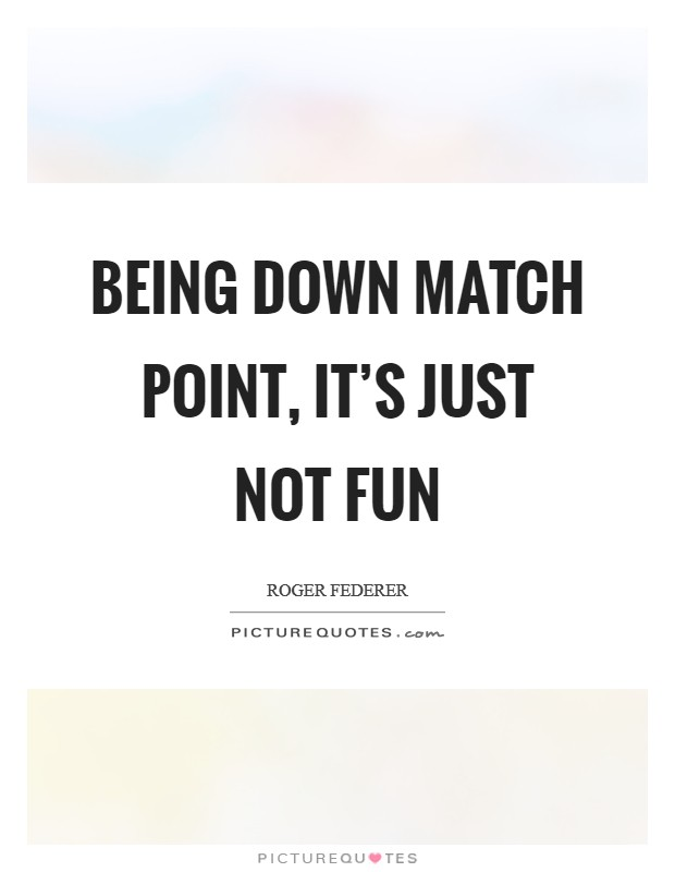 Being down match point, it's just not fun Picture Quote #1