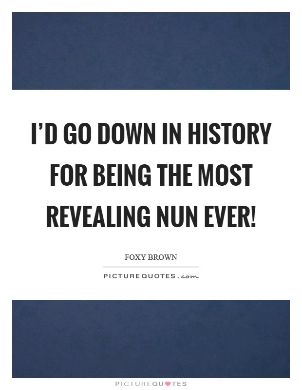 I'd go down in history for being the most revealing nun ever! Picture Quote #1