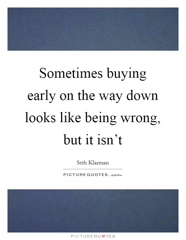 Sometimes buying early on the way down looks like being wrong, but it isn't Picture Quote #1