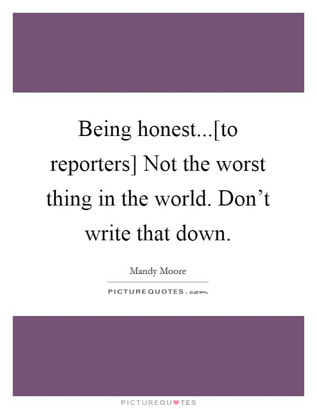 Being honest...[to reporters] Not the worst thing in the world. Don't write that down Picture Quote #1