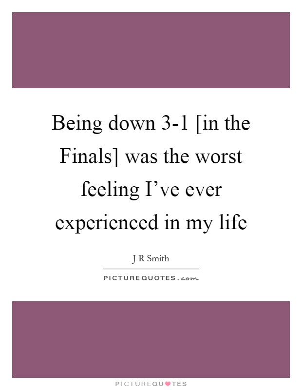 Being down 3-1 [in the Finals] was the worst feeling I've ever experienced in my life Picture Quote #1