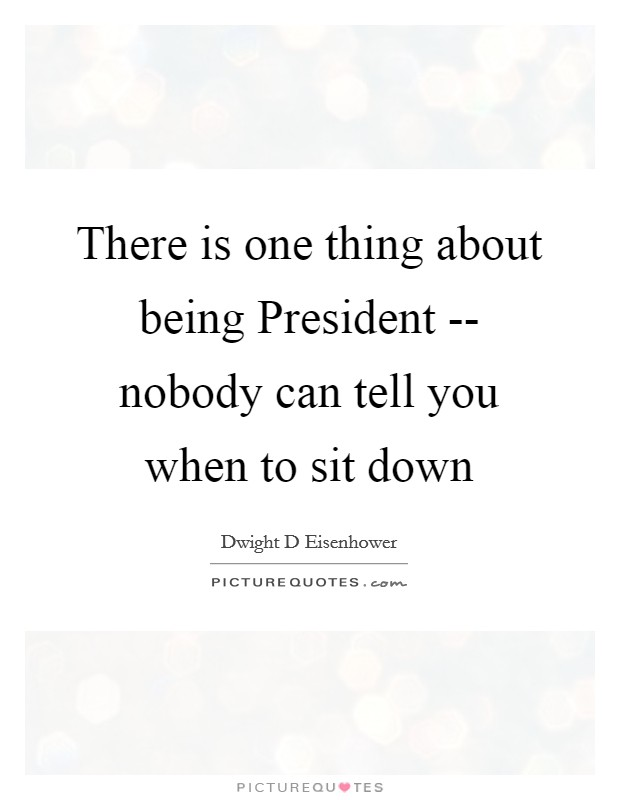 There is one thing about being President -- nobody can tell you when to sit down Picture Quote #1