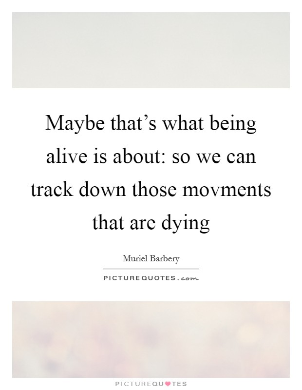 Maybe that's what being alive is about: so we can track down those movments that are dying Picture Quote #1
