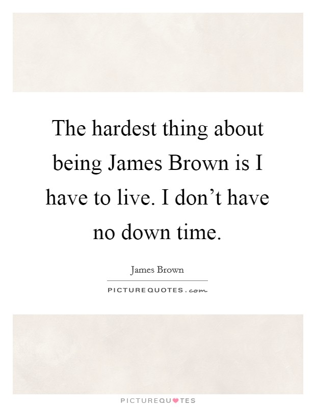 The hardest thing about being James Brown is I have to live. I don't have no down time Picture Quote #1