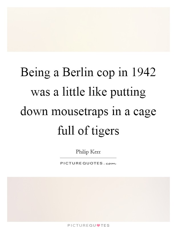 Being a Berlin cop in 1942 was a little like putting down mousetraps in a cage full of tigers Picture Quote #1