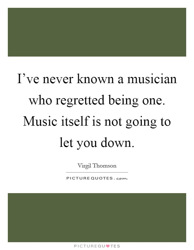 I've never known a musician who regretted being one. Music itself is not going to let you down Picture Quote #1