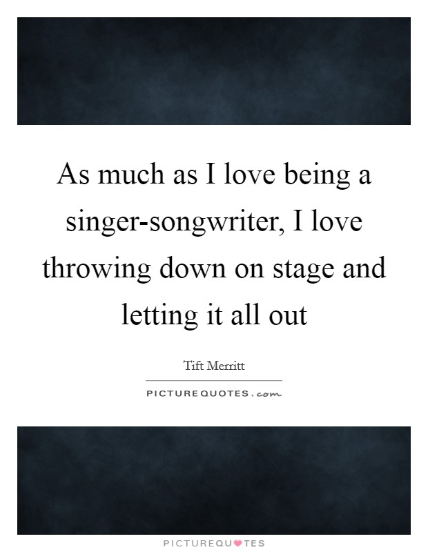 As much as I love being a singer-songwriter, I love throwing down on stage and letting it all out Picture Quote #1