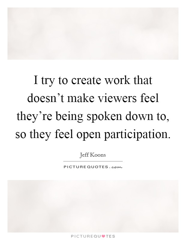 I try to create work that doesn't make viewers feel they're being spoken down to, so they feel open participation Picture Quote #1