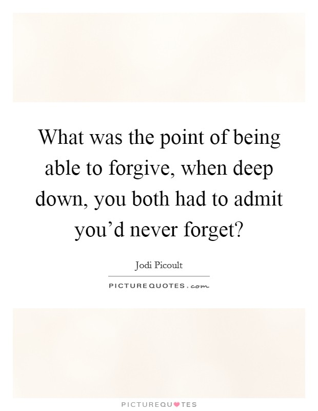 What was the point of being able to forgive, when deep down, you both had to admit you'd never forget? Picture Quote #1