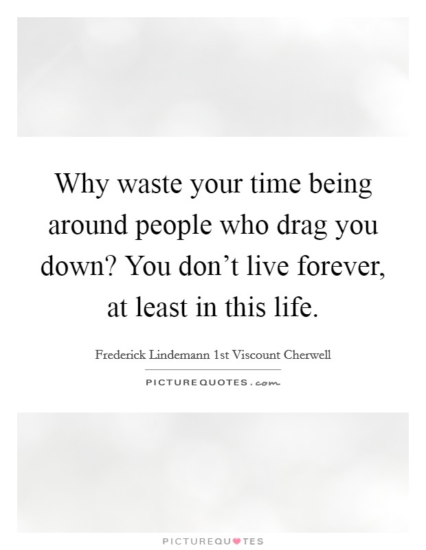 Why waste your time being around people who drag you down? You don't live forever, at least in this life Picture Quote #1