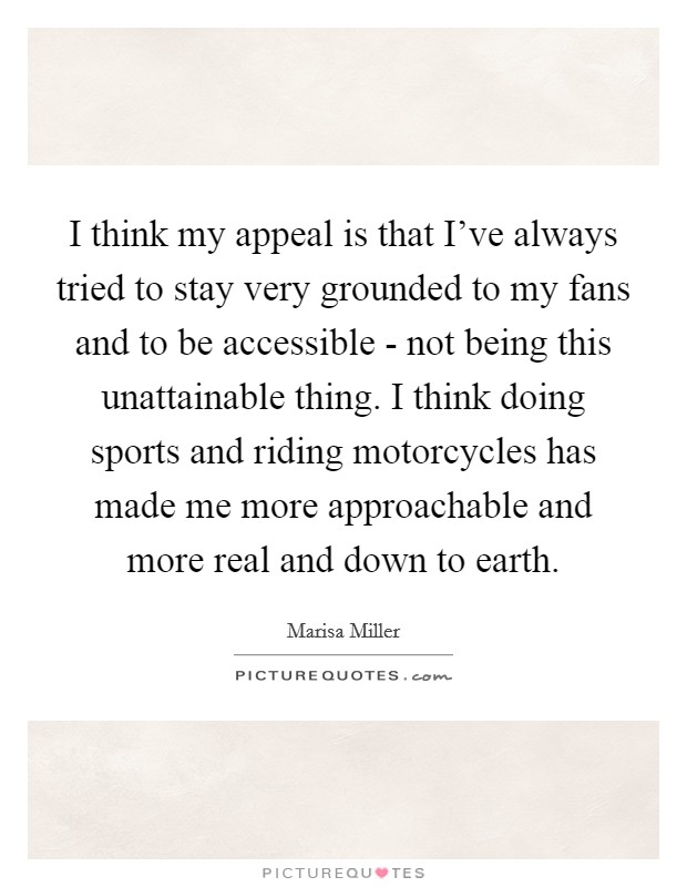 I think my appeal is that I've always tried to stay very grounded to my fans and to be accessible - not being this unattainable thing. I think doing sports and riding motorcycles has made me more approachable and more real and down to earth Picture Quote #1