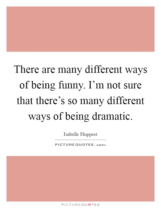 There are many different ways of being funny. I'm not sure that there's so many different ways of being dramatic Picture Quote #1
