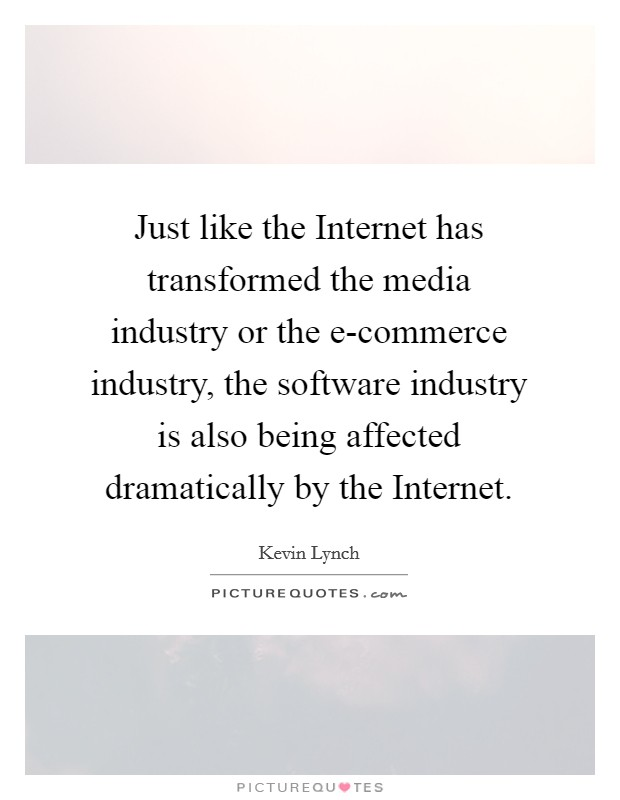 Just like the Internet has transformed the media industry or the e-commerce industry, the software industry is also being affected dramatically by the Internet Picture Quote #1