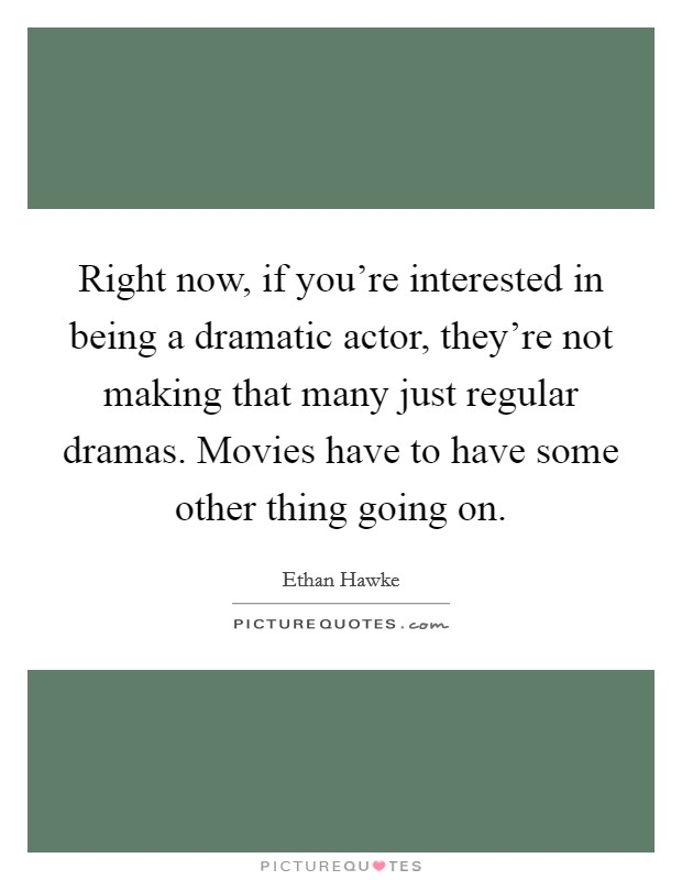 Right now, if you're interested in being a dramatic actor, they're not making that many just regular dramas. Movies have to have some other thing going on Picture Quote #1
