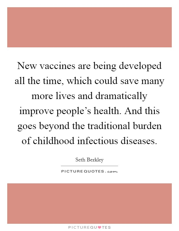 New vaccines are being developed all the time, which could save many more lives and dramatically improve people's health. And this goes beyond the traditional burden of childhood infectious diseases Picture Quote #1