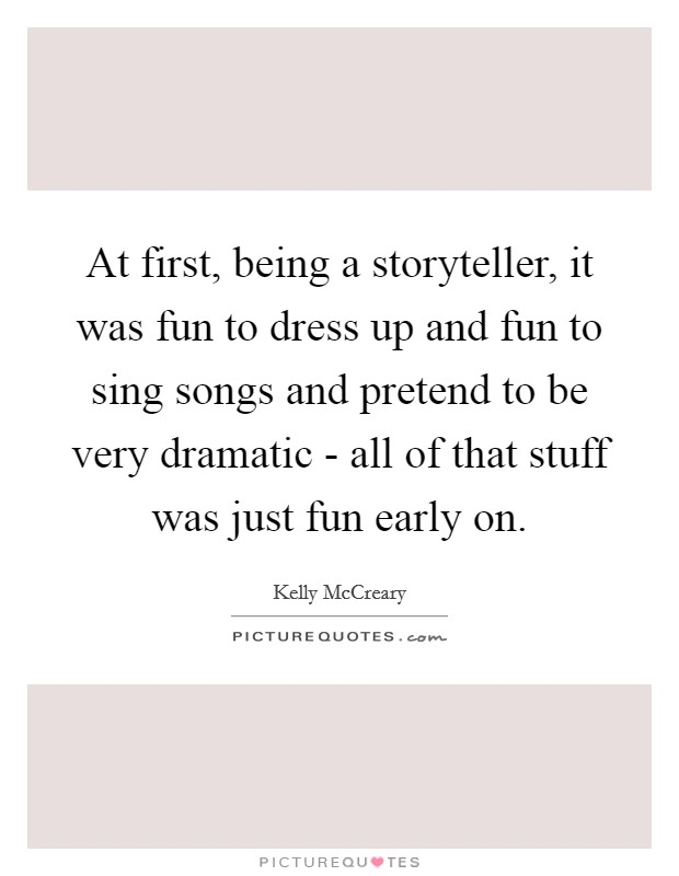 At first, being a storyteller, it was fun to dress up and fun to sing songs and pretend to be very dramatic - all of that stuff was just fun early on Picture Quote #1