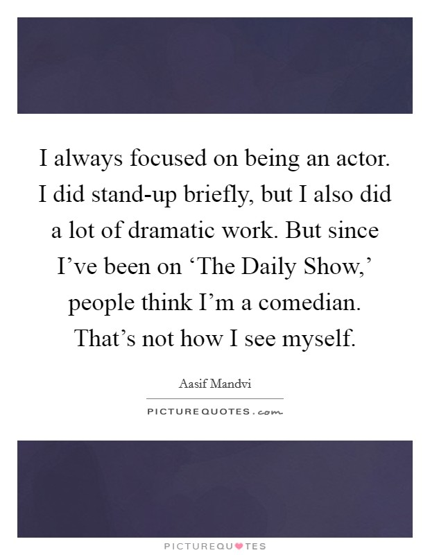 I always focused on being an actor. I did stand-up briefly, but I also did a lot of dramatic work. But since I've been on 'The Daily Show,' people think I'm a comedian. That's not how I see myself Picture Quote #1