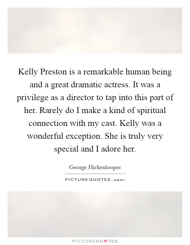 Kelly Preston is a remarkable human being and a great dramatic actress. It was a privilege as a director to tap into this part of her. Rarely do I make a kind of spiritual connection with my cast. Kelly was a wonderful exception. She is truly very special and I adore her Picture Quote #1