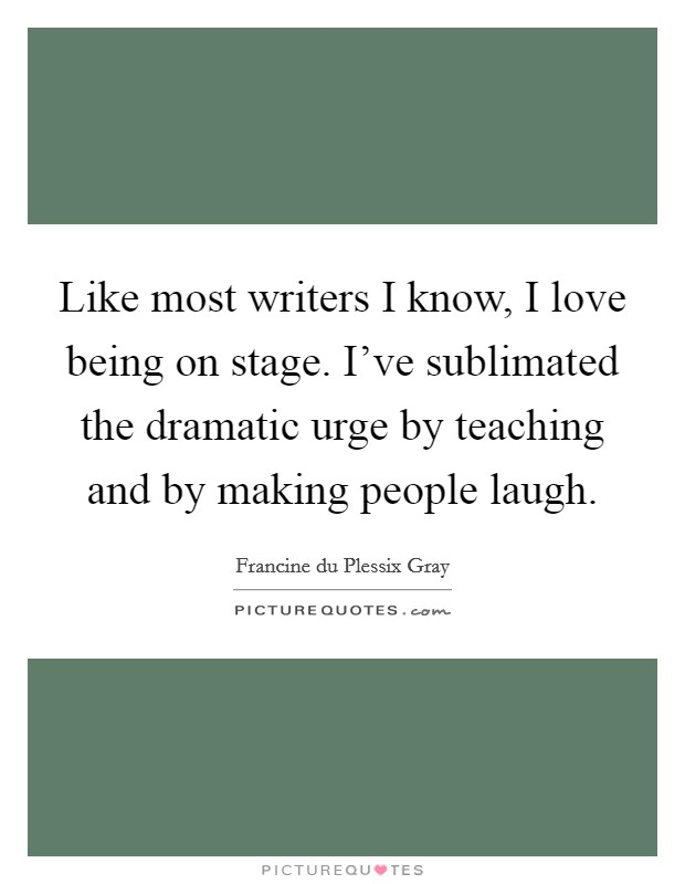 Like most writers I know, I love being on stage. I've sublimated the dramatic urge by teaching and by making people laugh Picture Quote #1