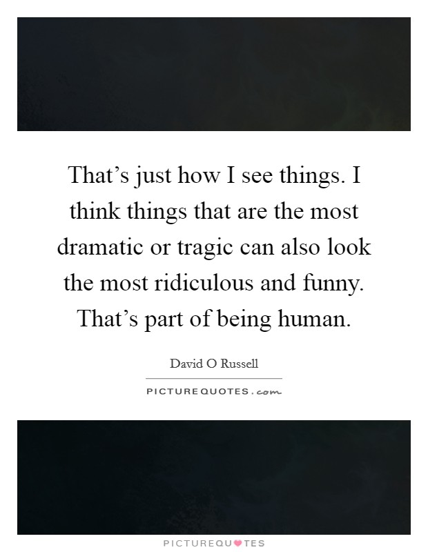 That's just how I see things. I think things that are the most dramatic or tragic can also look the most ridiculous and funny. That's part of being human Picture Quote #1