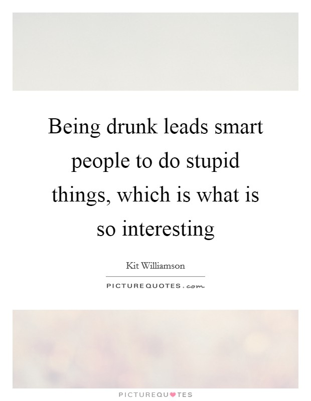 Being drunk leads smart people to do stupid things, which is what is so interesting Picture Quote #1