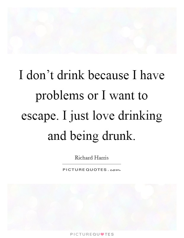 I don't drink because I have problems or I want to escape. I just love drinking and being drunk Picture Quote #1