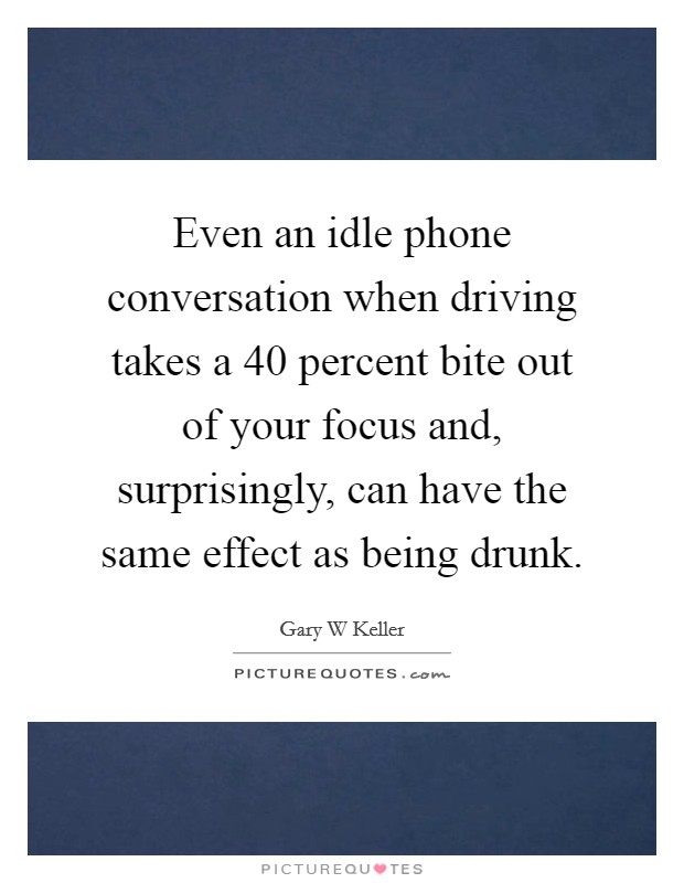 Even an idle phone conversation when driving takes a 40 percent bite out of your focus and, surprisingly, can have the same effect as being drunk Picture Quote #1