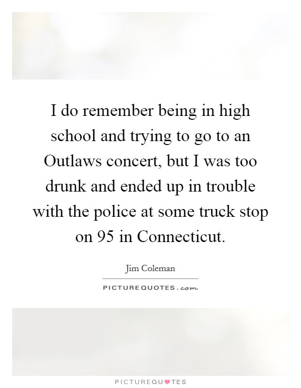 I do remember being in high school and trying to go to an Outlaws concert, but I was too drunk and ended up in trouble with the police at some truck stop on 95 in Connecticut Picture Quote #1