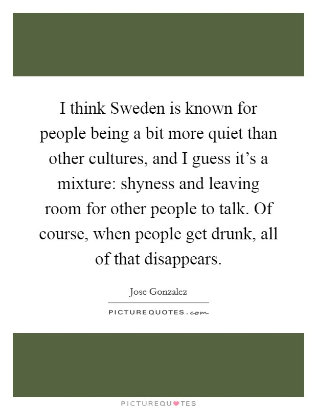 I think Sweden is known for people being a bit more quiet than other cultures, and I guess it's a mixture: shyness and leaving room for other people to talk. Of course, when people get drunk, all of that disappears Picture Quote #1