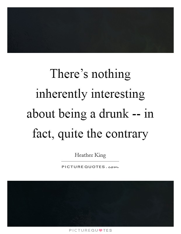There's nothing inherently interesting about being a drunk -- in fact, quite the contrary Picture Quote #1