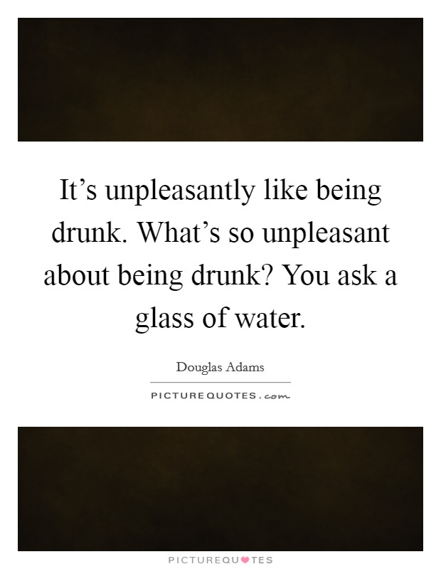 It's unpleasantly like being drunk. What's so unpleasant about being drunk? You ask a glass of water Picture Quote #1