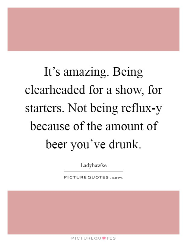 It's amazing. Being clearheaded for a show, for starters. Not being reflux-y because of the amount of beer you've drunk Picture Quote #1