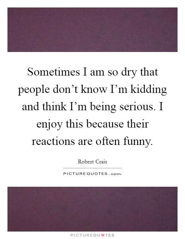 Sometimes I am so dry that people don't know I'm kidding and think I'm being serious. I enjoy this because their reactions are often funny Picture Quote #1