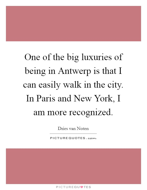 One of the big luxuries of being in Antwerp is that I can easily walk in the city. In Paris and New York, I am more recognized Picture Quote #1