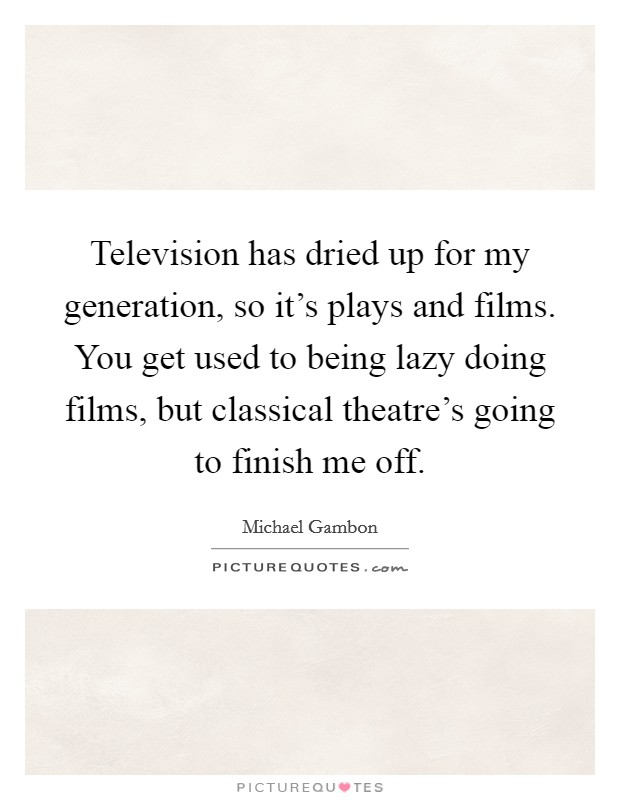 Television has dried up for my generation, so it's plays and films. You get used to being lazy doing films, but classical theatre's going to finish me off Picture Quote #1