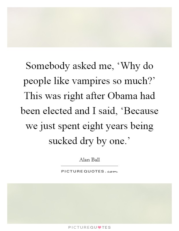 Somebody asked me, 'Why do people like vampires so much?' This was right after Obama had been elected and I said, 'Because we just spent eight years being sucked dry by one.' Picture Quote #1