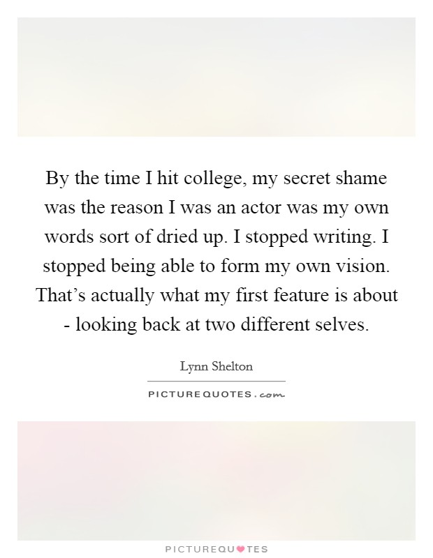 By the time I hit college, my secret shame was the reason I was an actor was my own words sort of dried up. I stopped writing. I stopped being able to form my own vision. That's actually what my first feature is about - looking back at two different selves Picture Quote #1