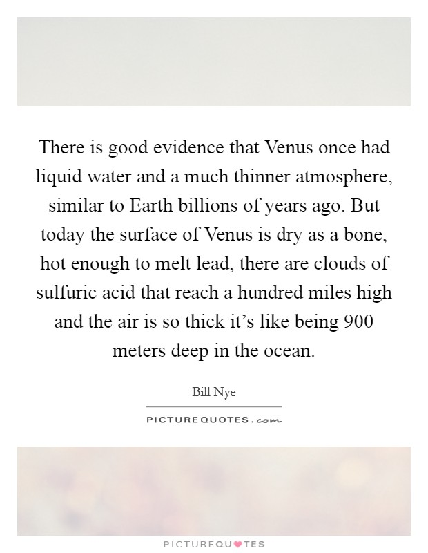 There is good evidence that Venus once had liquid water and a much thinner atmosphere, similar to Earth billions of years ago. But today the surface of Venus is dry as a bone, hot enough to melt lead, there are clouds of sulfuric acid that reach a hundred miles high and the air is so thick it's like being 900 meters deep in the ocean Picture Quote #1