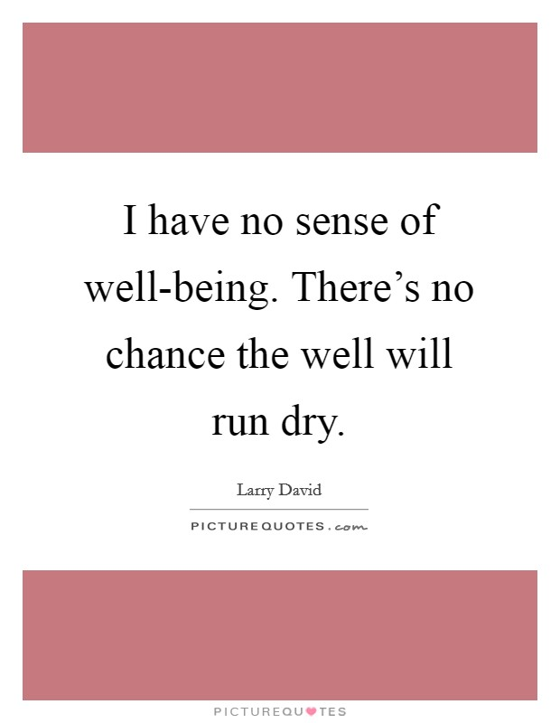 I have no sense of well-being. There's no chance the well will run dry Picture Quote #1