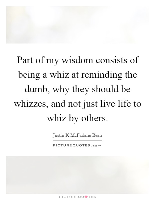 Part of my wisdom consists of being a whiz at reminding the dumb, why they should be whizzes, and not just live life to whiz by others Picture Quote #1