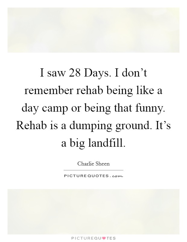 I saw 28 Days. I don't remember rehab being like a day camp or being that funny. Rehab is a dumping ground. It's a big landfill Picture Quote #1