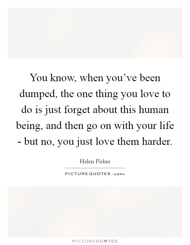 You know, when you've been dumped, the one thing you love to do is just forget about this human being, and then go on with your life - but no, you just love them harder Picture Quote #1