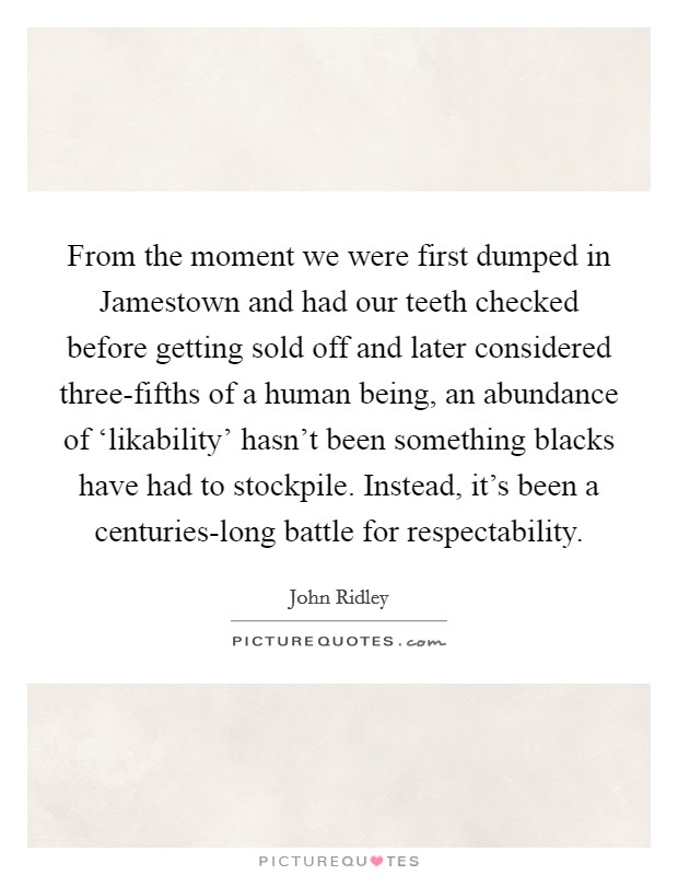 From the moment we were first dumped in Jamestown and had our teeth checked before getting sold off and later considered three-fifths of a human being, an abundance of 'likability' hasn't been something blacks have had to stockpile. Instead, it's been a centuries-long battle for respectability Picture Quote #1