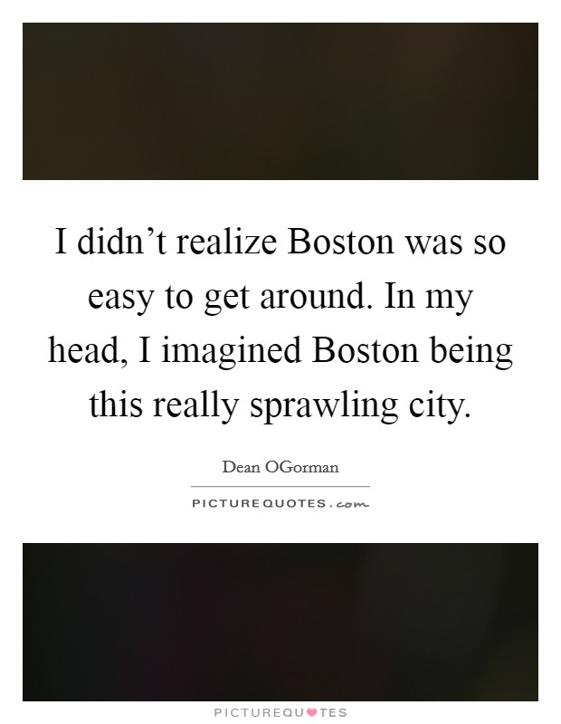 I didn't realize Boston was so easy to get around. In my head, I imagined Boston being this really sprawling city Picture Quote #1