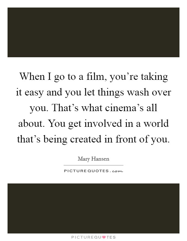 When I go to a film, you're taking it easy and you let things wash over you. That's what cinema's all about. You get involved in a world that's being created in front of you Picture Quote #1