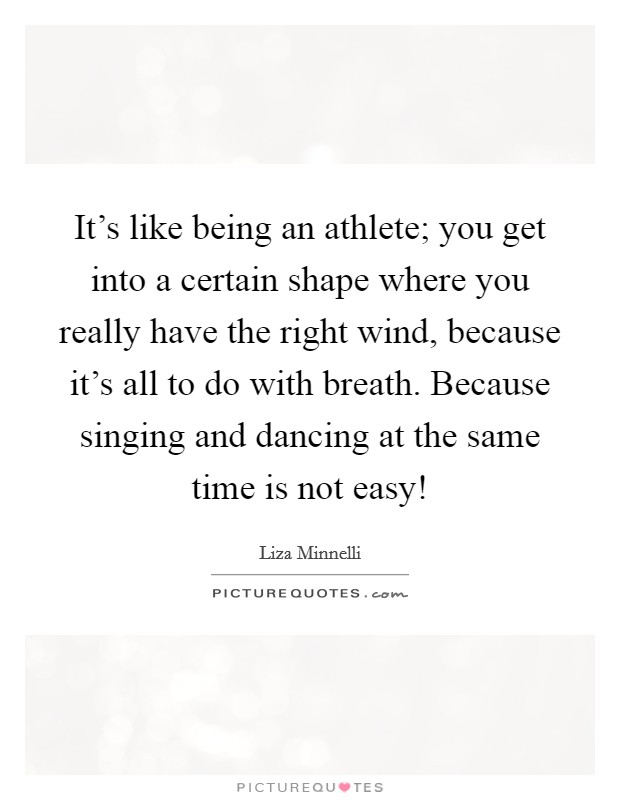 It's like being an athlete; you get into a certain shape where you really have the right wind, because it's all to do with breath. Because singing and dancing at the same time is not easy! Picture Quote #1