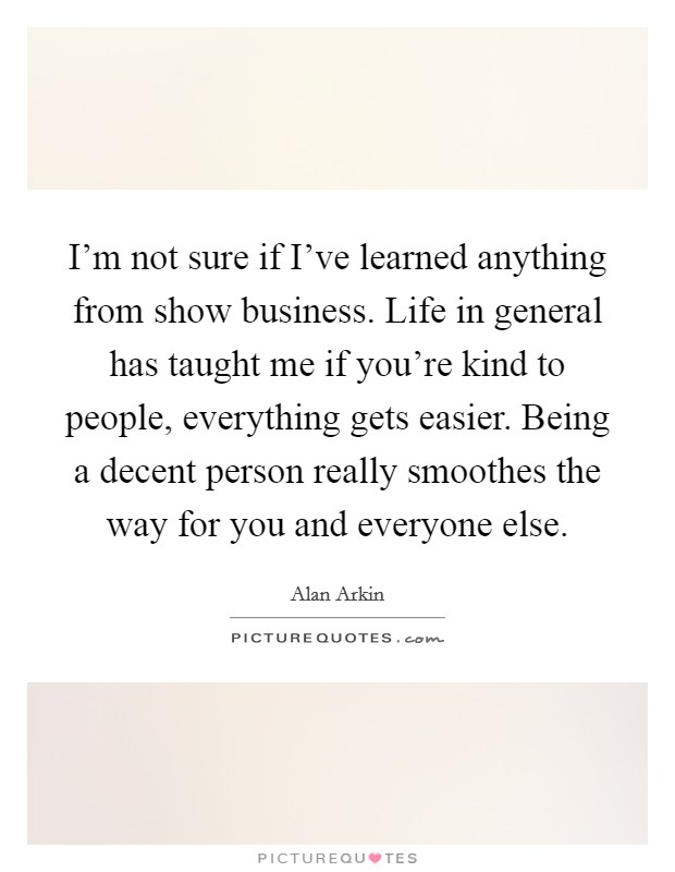 I'm not sure if I've learned anything from show business. Life in general has taught me if you're kind to people, everything gets easier. Being a decent person really smoothes the way for you and everyone else Picture Quote #1