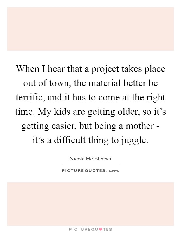 When I hear that a project takes place out of town, the material better be terrific, and it has to come at the right time. My kids are getting older, so it's getting easier, but being a mother - it's a difficult thing to juggle Picture Quote #1